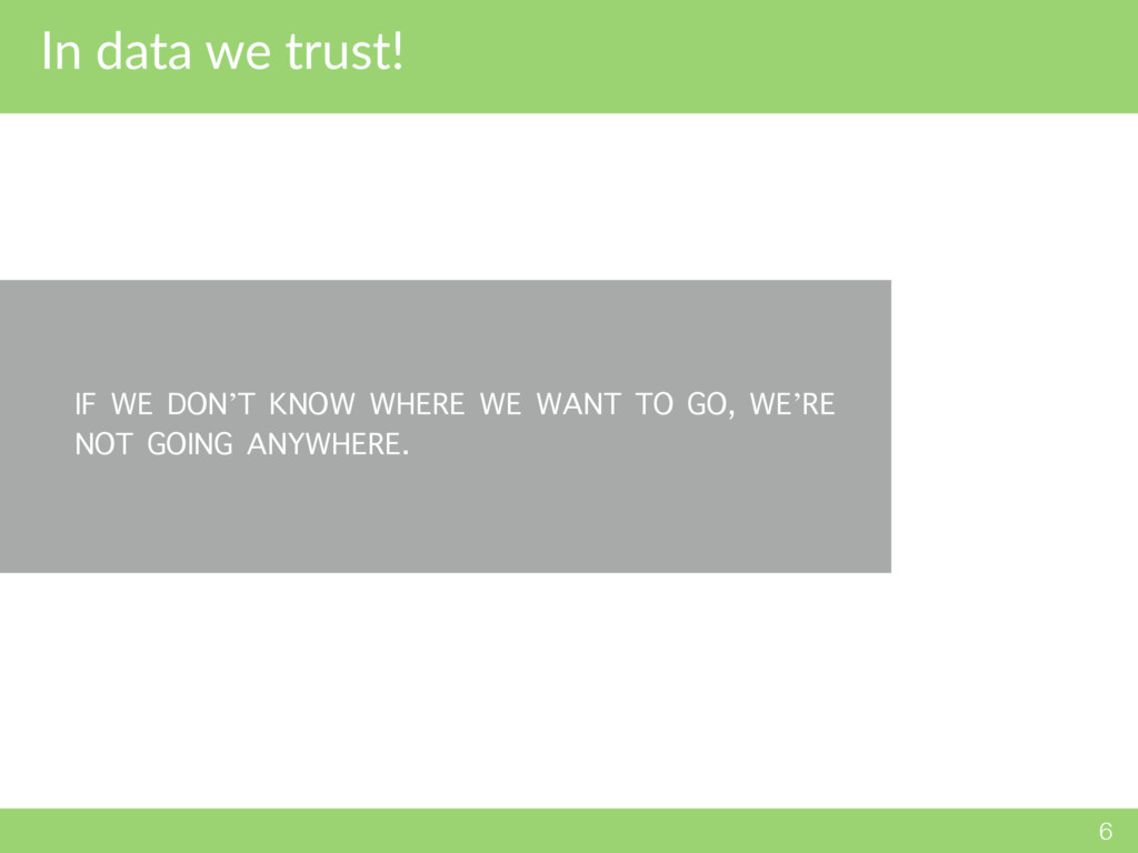 In data we trust! 6 IF WE DON'T KNOW WHERE WE W...