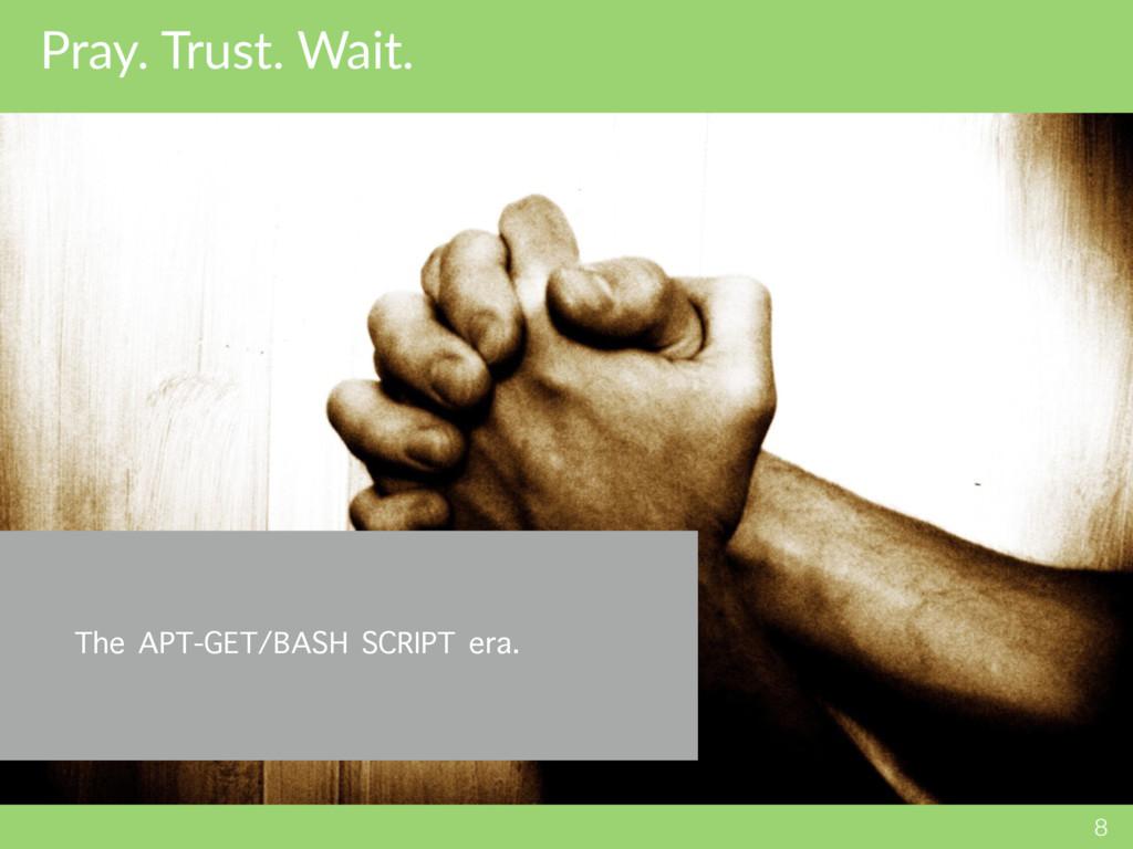 Pray. Trust. Wait. 8 The APT-GET/BASH SCRIPT er...