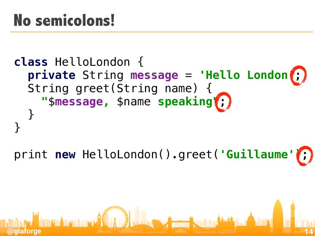 @glaforge No semicolons! 14 class HelloLondon {...