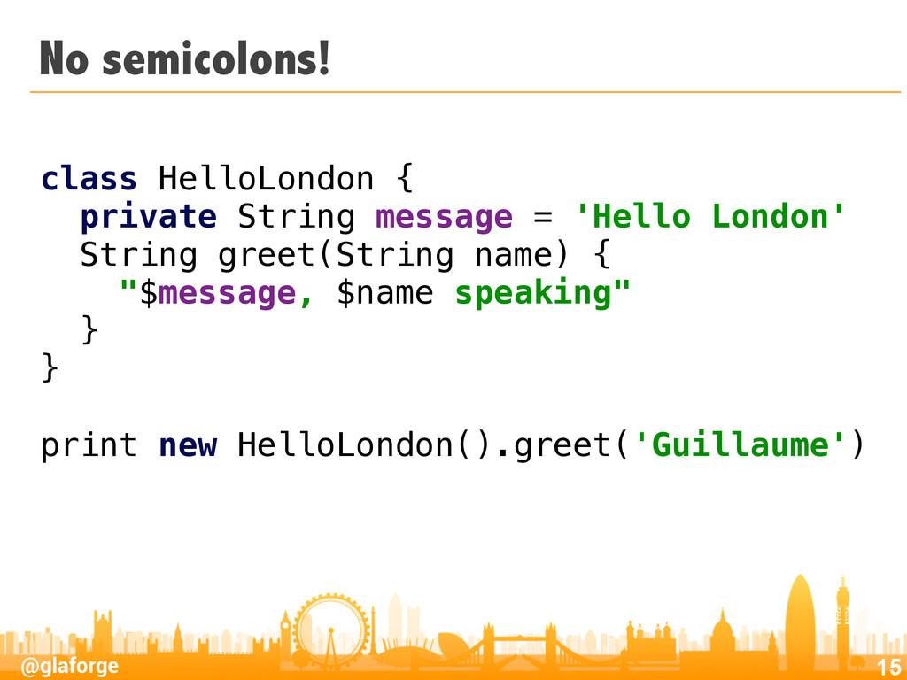 @glaforge No semicolons! 15 class HelloLondon {...