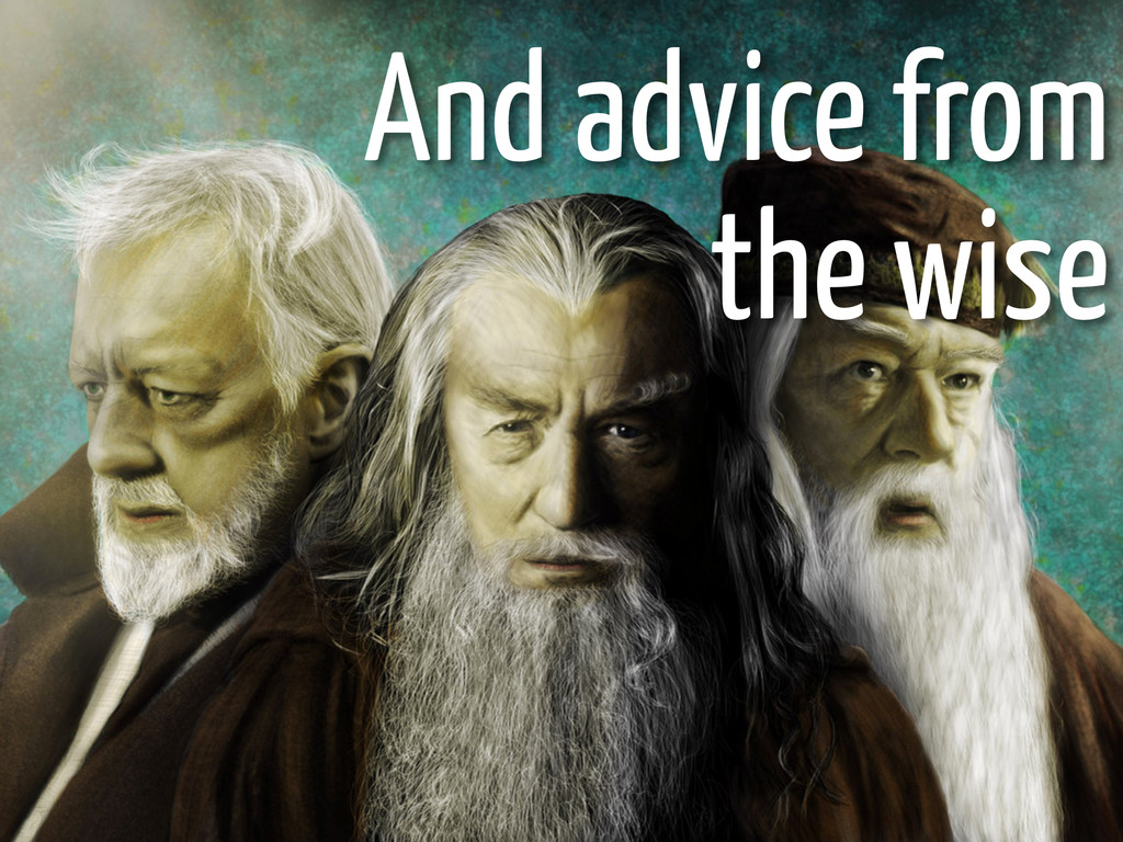 And advice from the wise