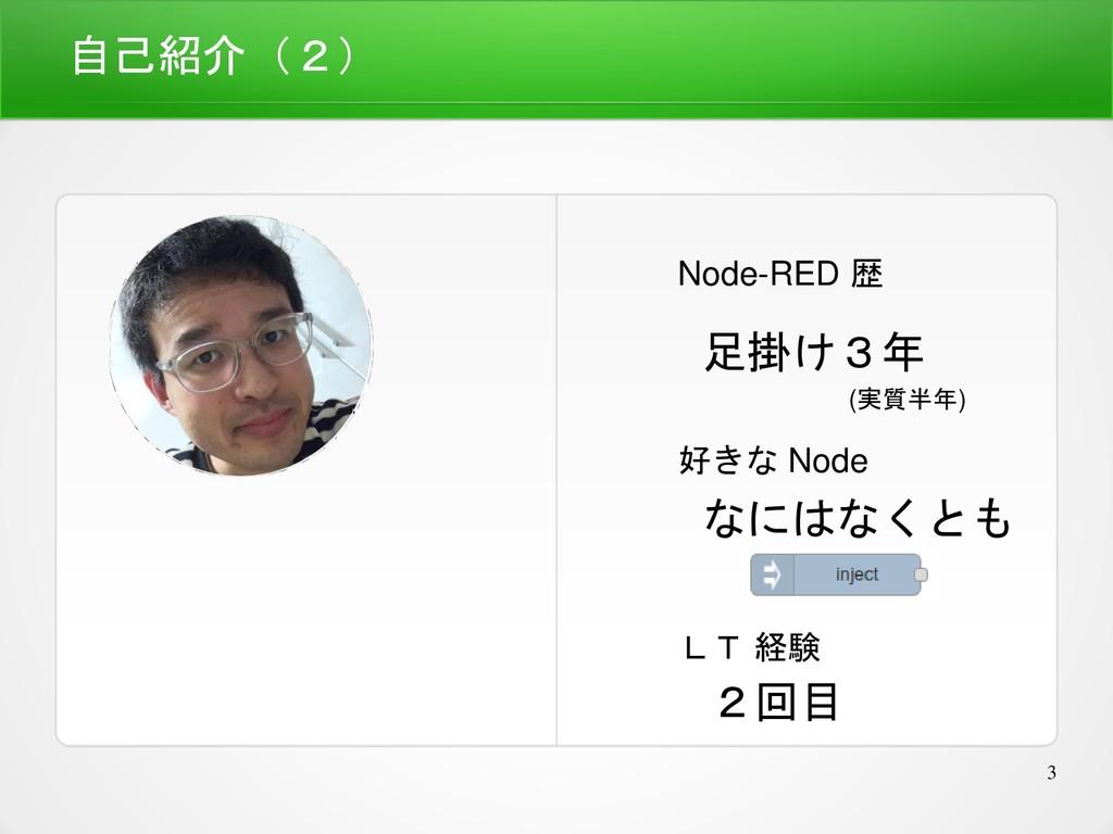 3 自己紹介(2) Node-RED 歴 足掛け3年 LT 経験 2回目 好きな Node な...