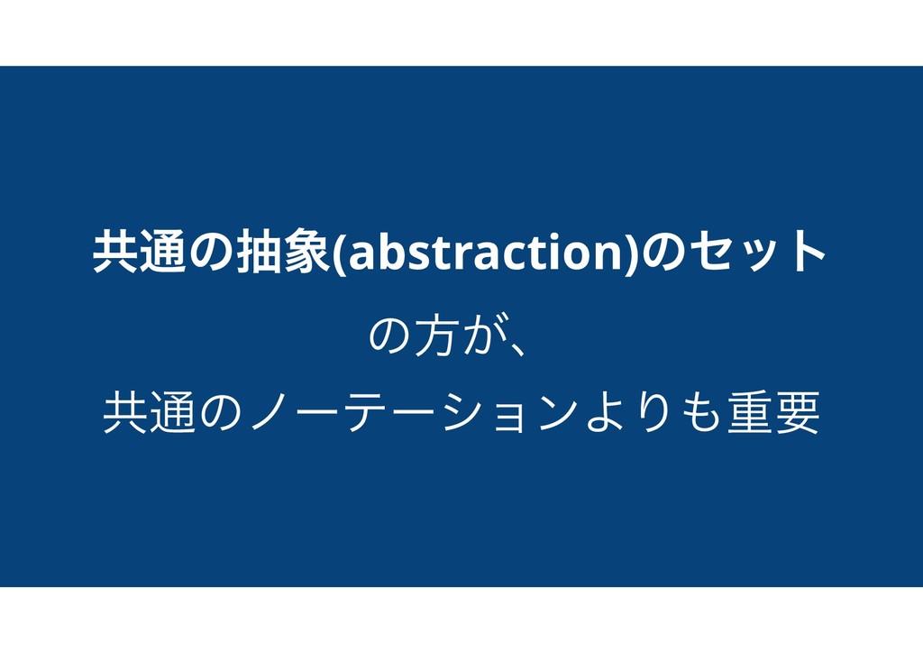 ڞ௨ͷந(abstraction)ͷηοτ ͷํ͕ɺ ڞ௨ͷϊʔςʔγϣϯΑΓॏཁ