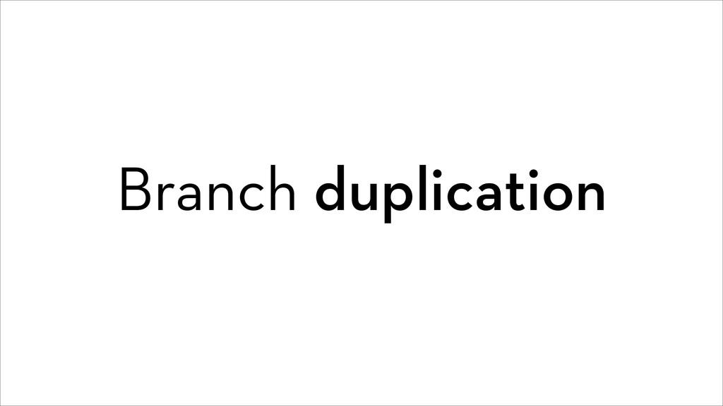 Branch duplication