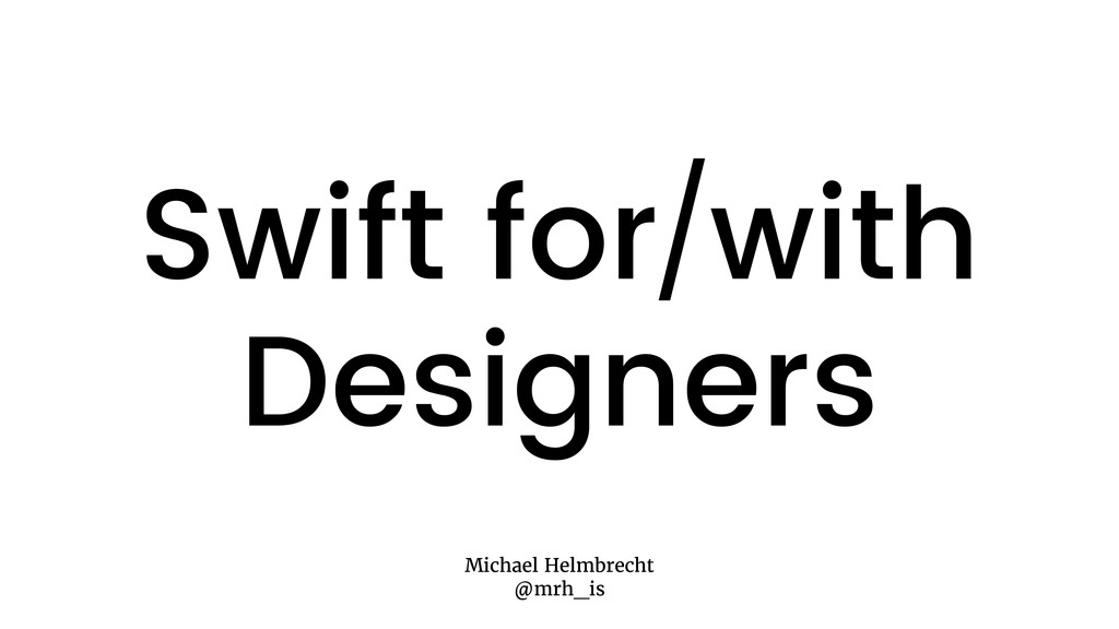 Swift for/with Designers Michael Helmbrecht @mr...