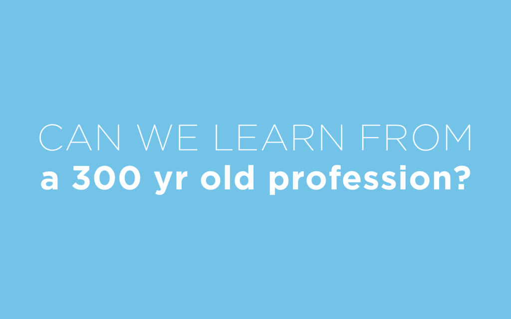 CAN WE LEARN FROM a 300 yr old profession?