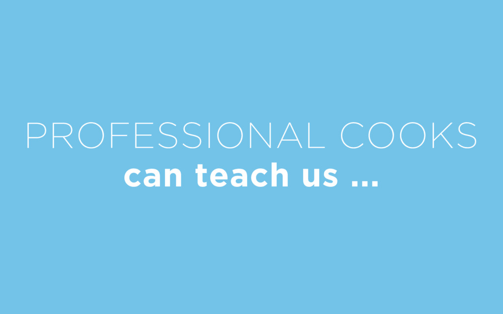 PROFESSIONAL COOKS can teach us ...