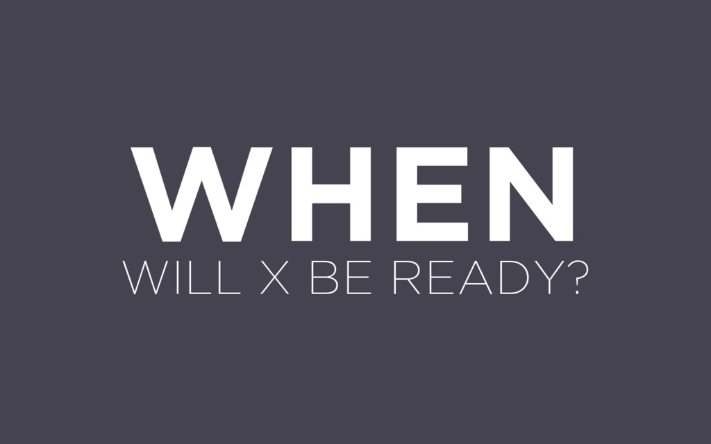 WHEN WILL X BE READY?