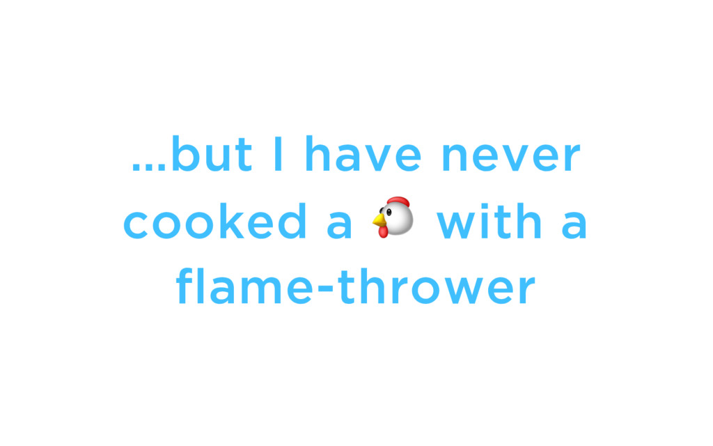 …but I have never cooked a  with a flame-thrower