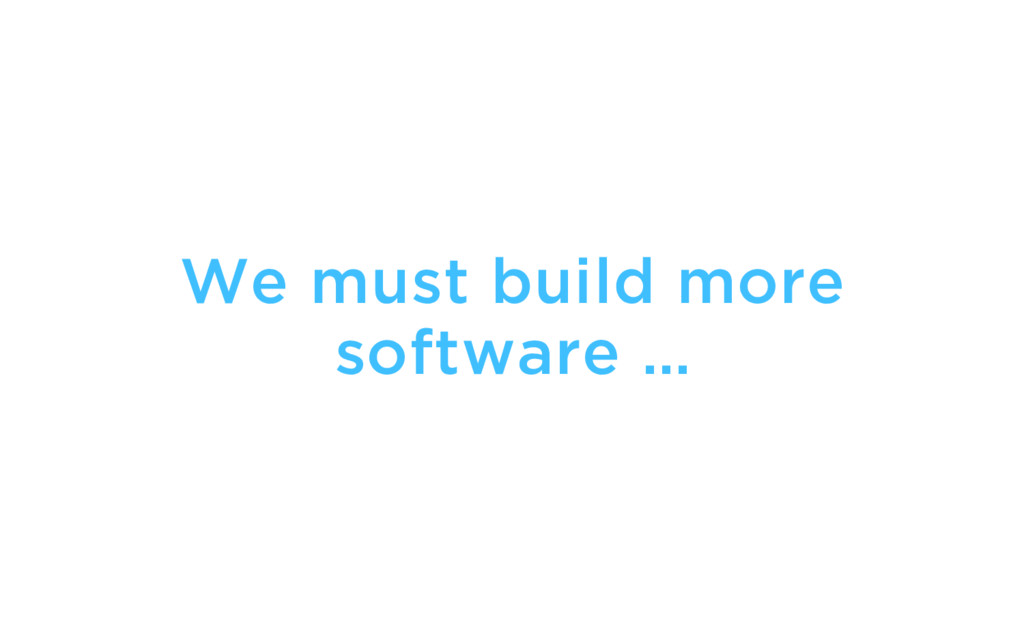 We must build more software …