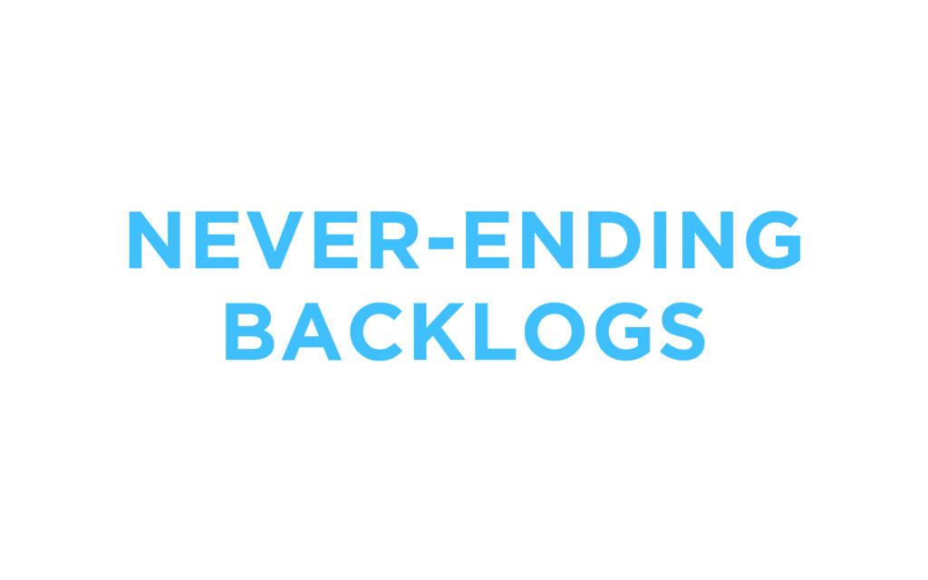 NEVER-ENDING BACKLOGS