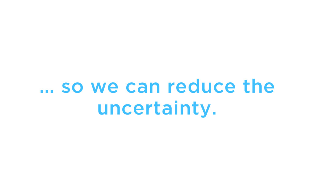 … so we can reduce the uncertainty.