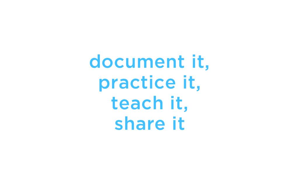 document it, practice it, teach it, share it