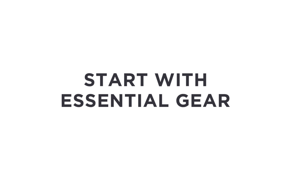 START WITH ESSENTIAL GEAR