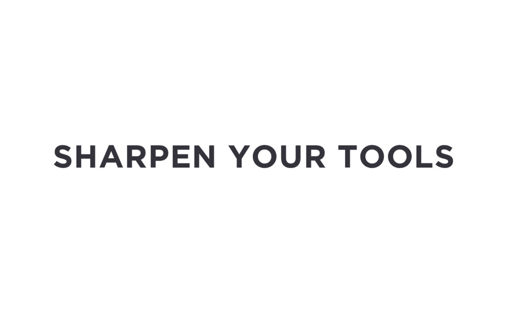 SHARPEN YOUR TOOLS