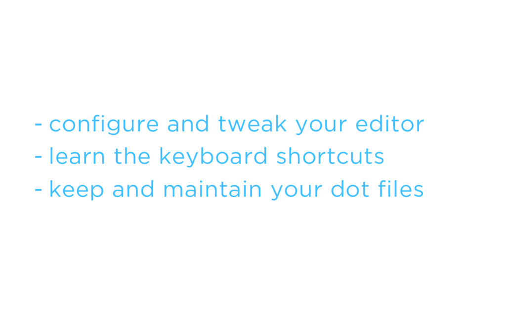 - configure and tweak your editor - learn the k...