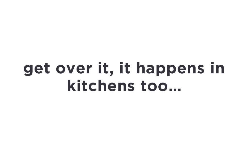 get over it, it happens in kitchens too…