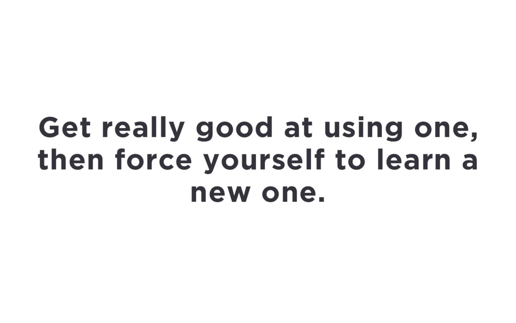 Get really good at using one, then force yourse...