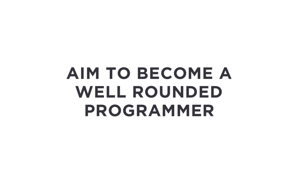AIM TO BECOME A WELL ROUNDED PROGRAMMER