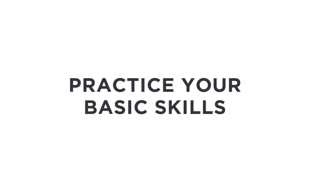 PRACTICE YOUR BASIC SKILLS