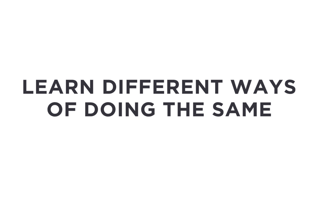 LEARN DIFFERENT WAYS OF DOING THE SAME