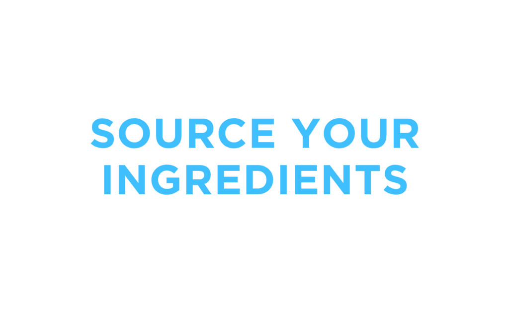 SOURCE YOUR INGREDIENTS