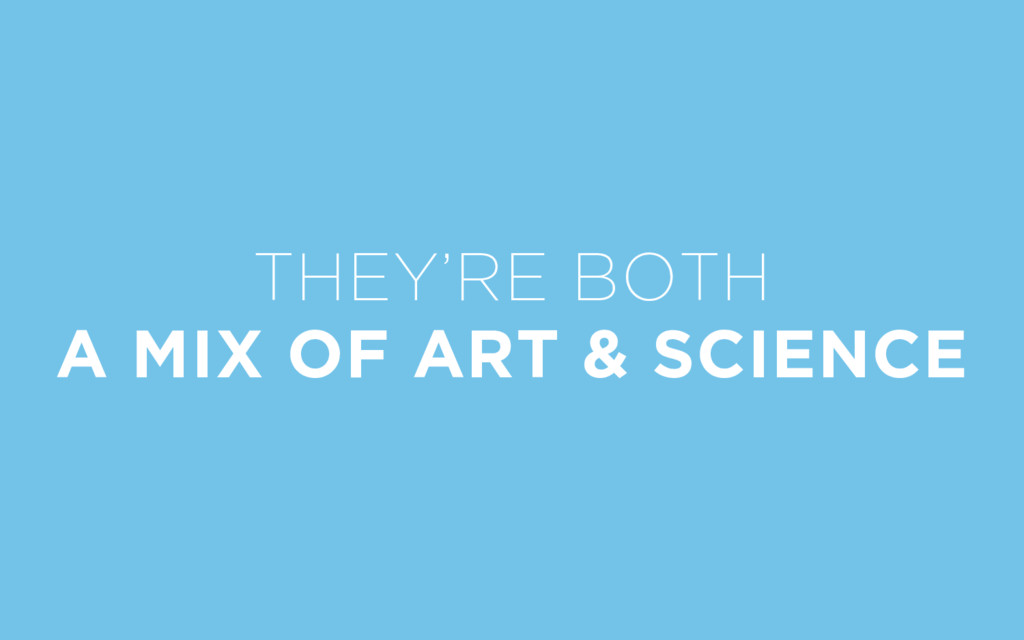 THEY'RE BOTH A MIX OF ART & SCIENCE