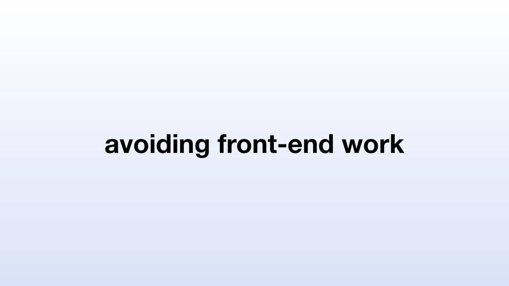 avoiding front-end work