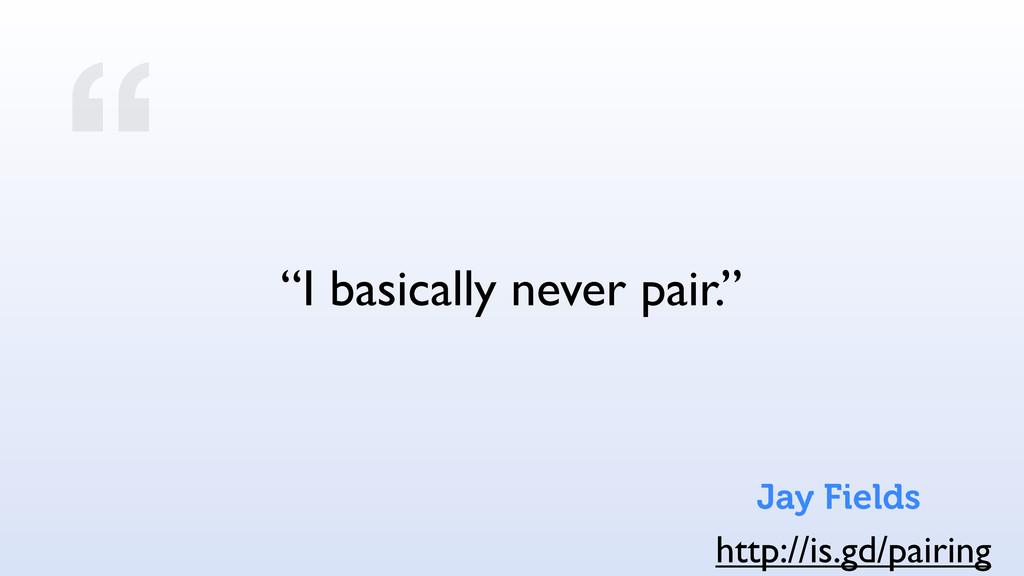 """ ""I basically never pair."" http://is.gd/pairin..."
