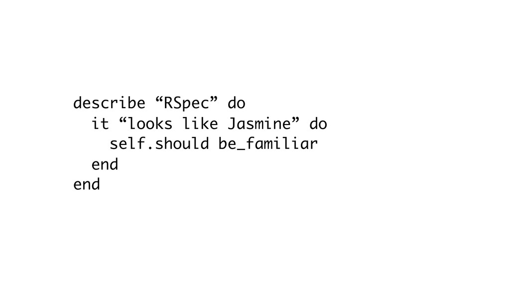 "describe ""RSpec"" do it ""looks like Jasmine"" do ..."
