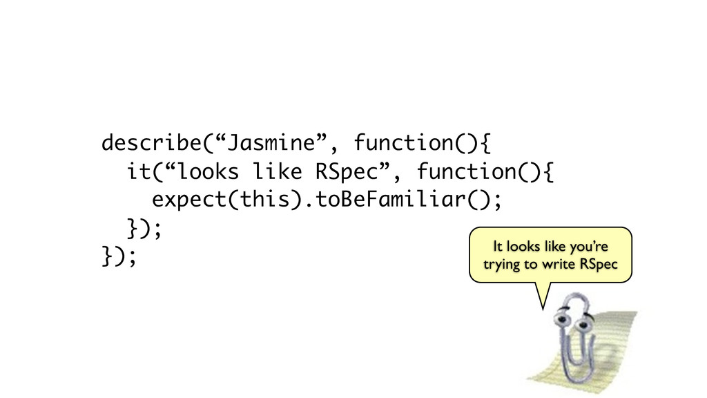 "describe(""Jasmine"", function(){ it(""looks like ..."