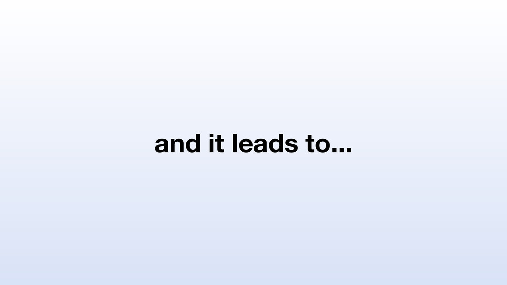 and it leads to...