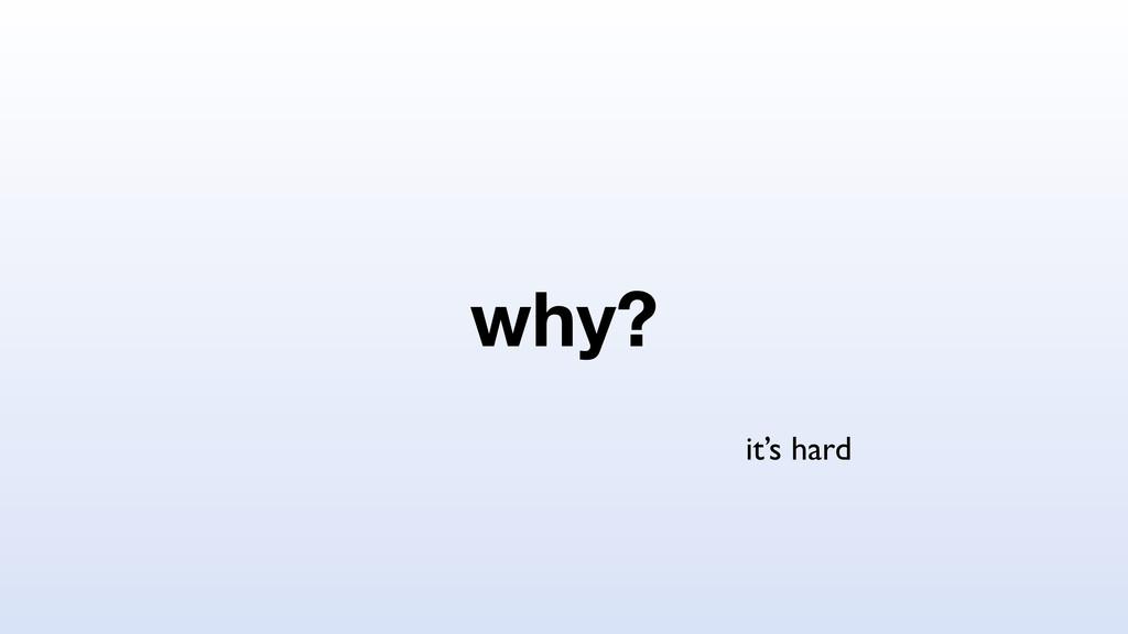 why? it's hard