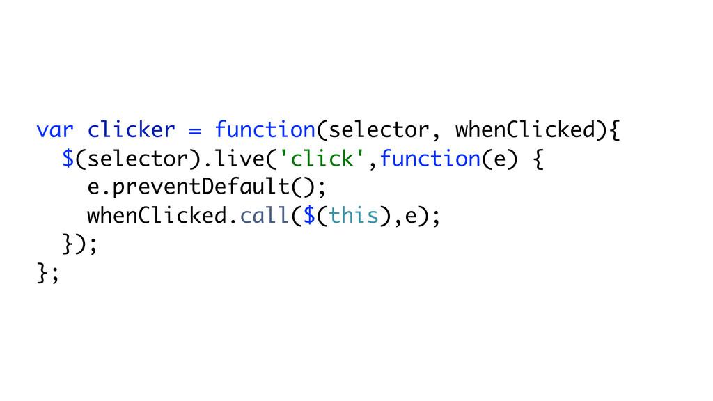 var clicker = function(selector, whenClicked){ ...