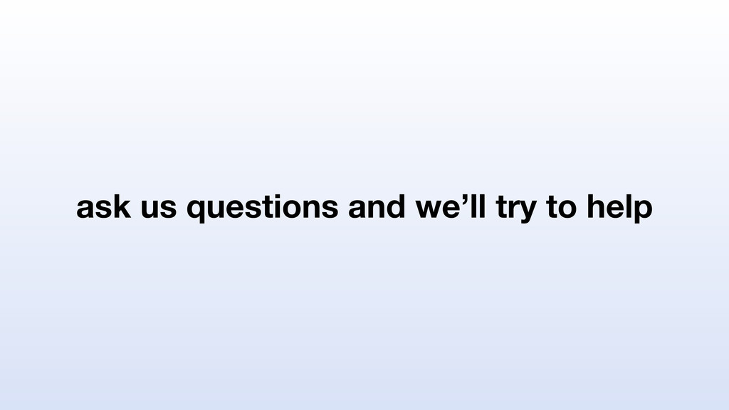 ask us questions and we'll try to help