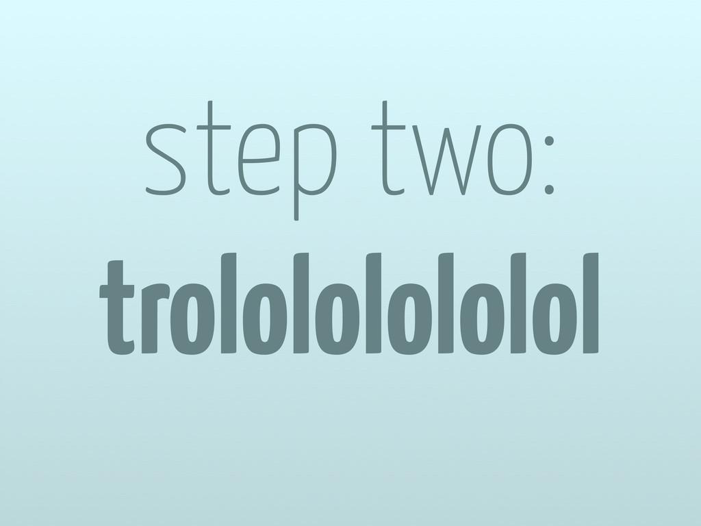 step two: trolololololol