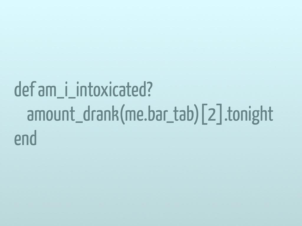 def am_i_intoxicated? amount_drank(me.bar_tab)[...