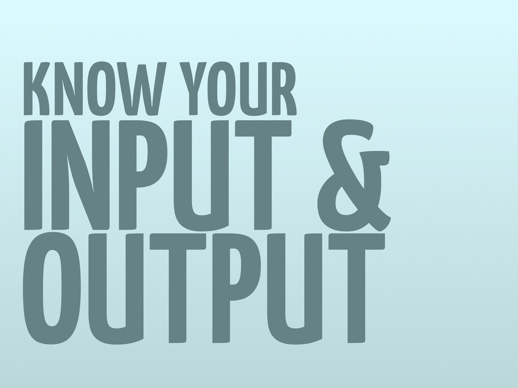 KNOW YOUR INPUT & OUTPUT