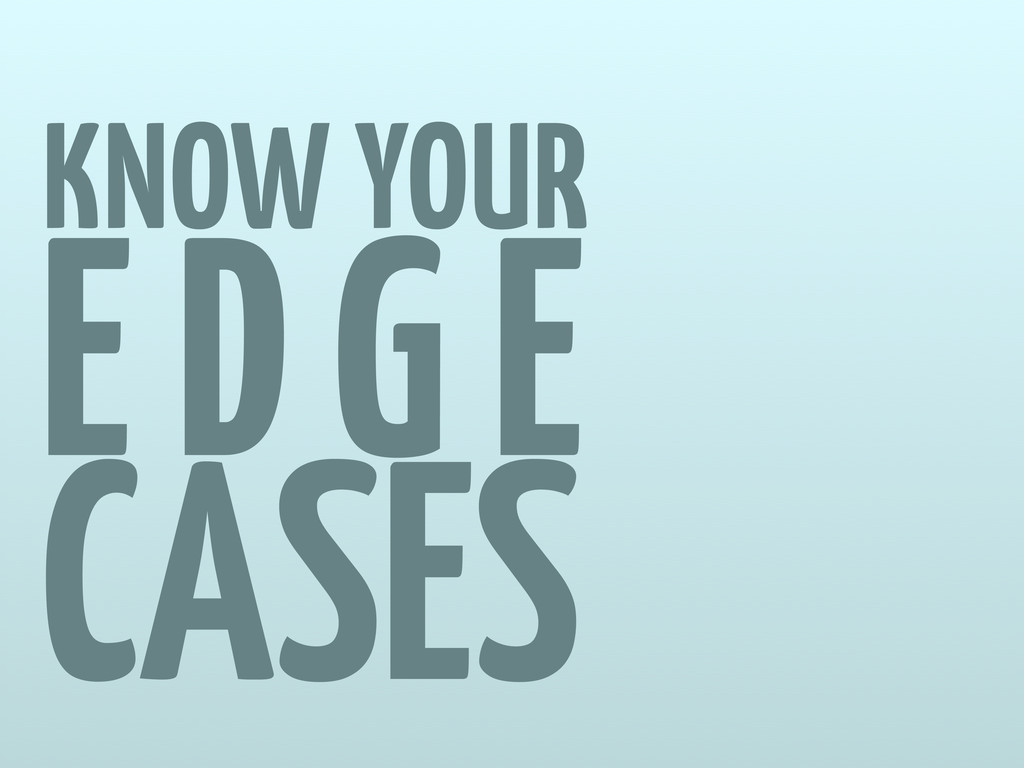 KNOW YOUR EDGE CASES