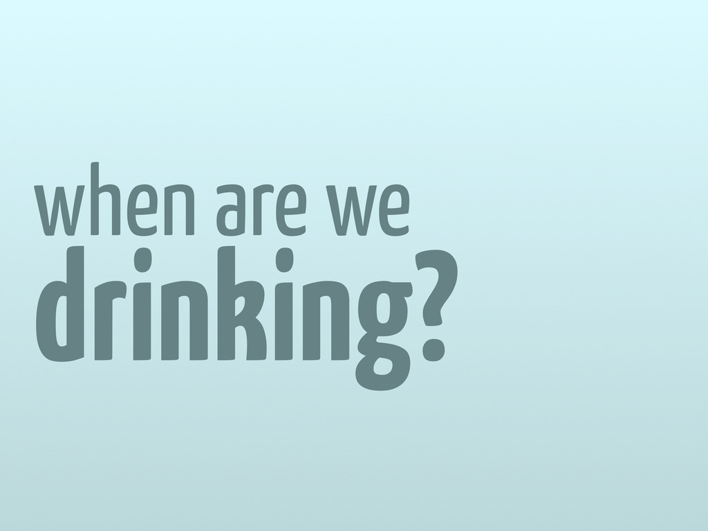 when are we drinking?