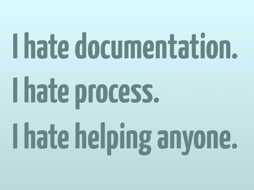 I hate documentation. I hate process. I hate he...