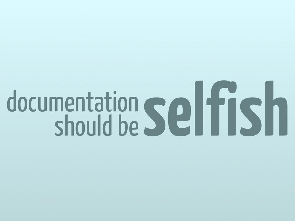 documentation should be selfish