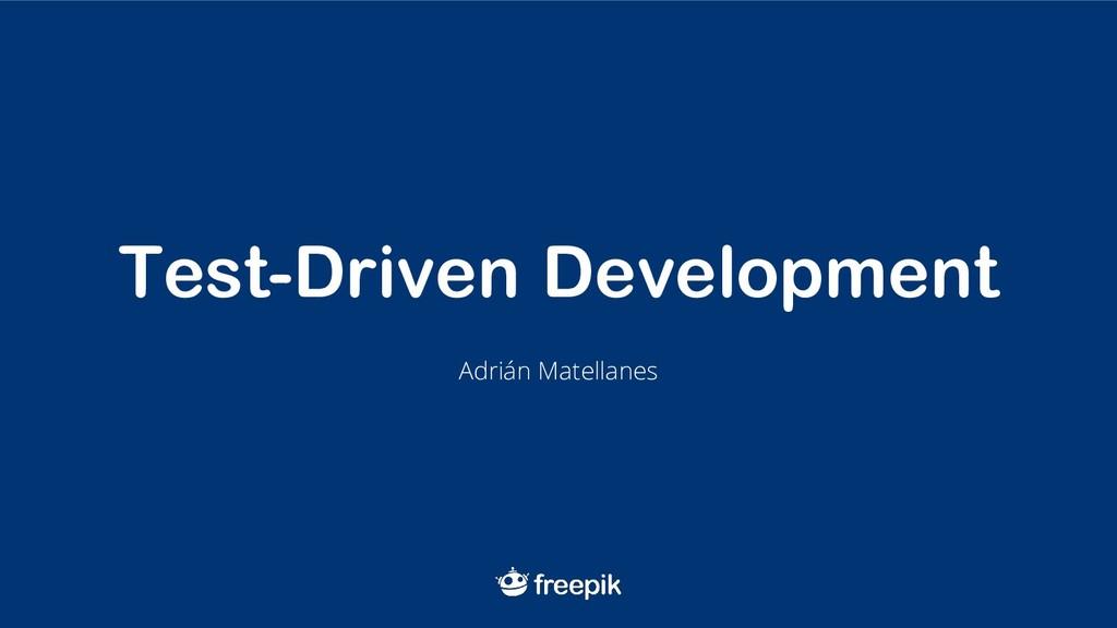 Test-Driven Development Adrián Matellanes