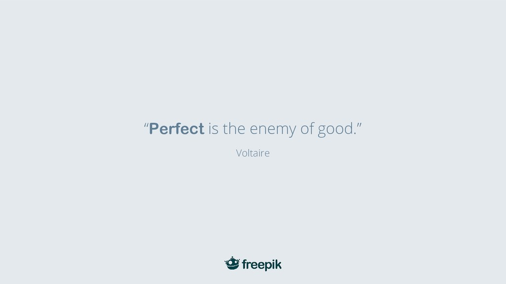 """""""Perfect is the enemy of good."""" Voltaire"""