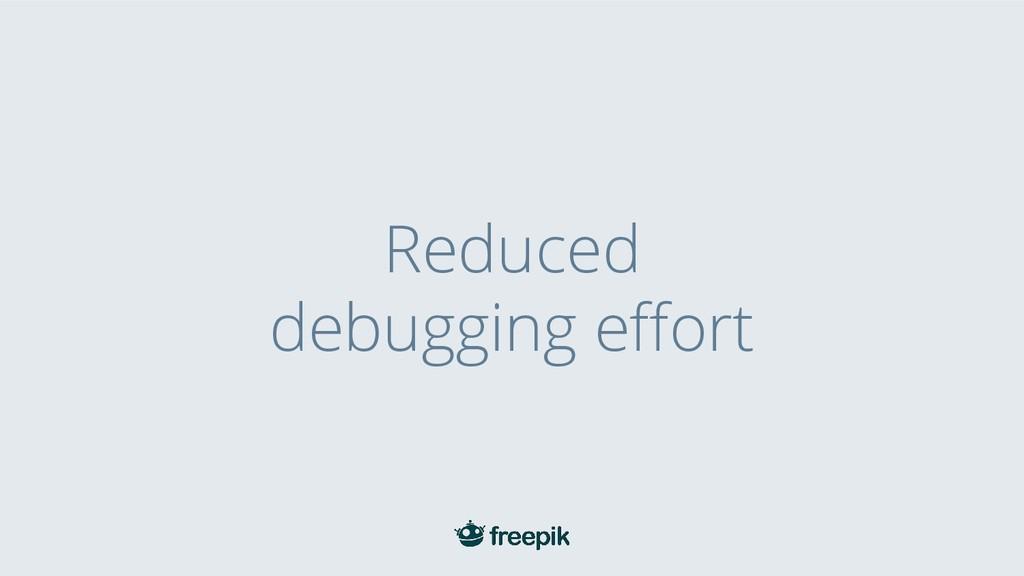 Reduced debugging effort