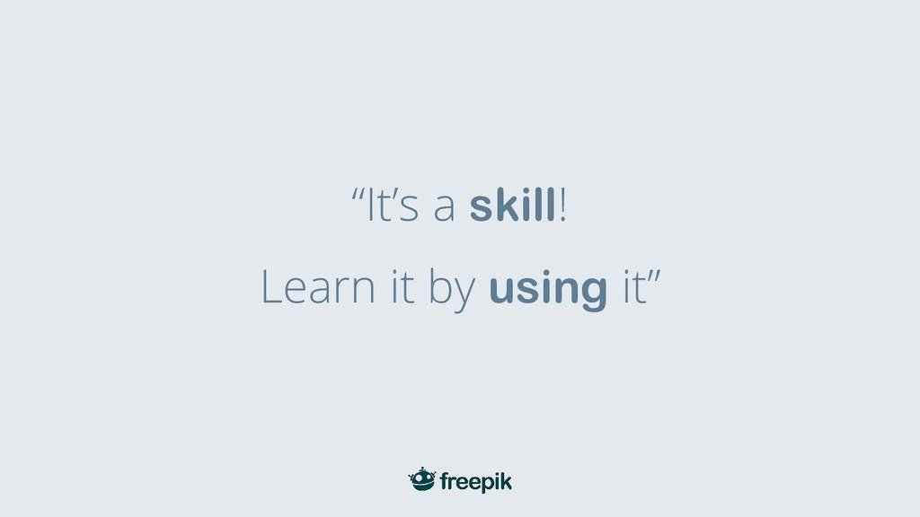 """""""It's a skill! Learn it by using it"""""""