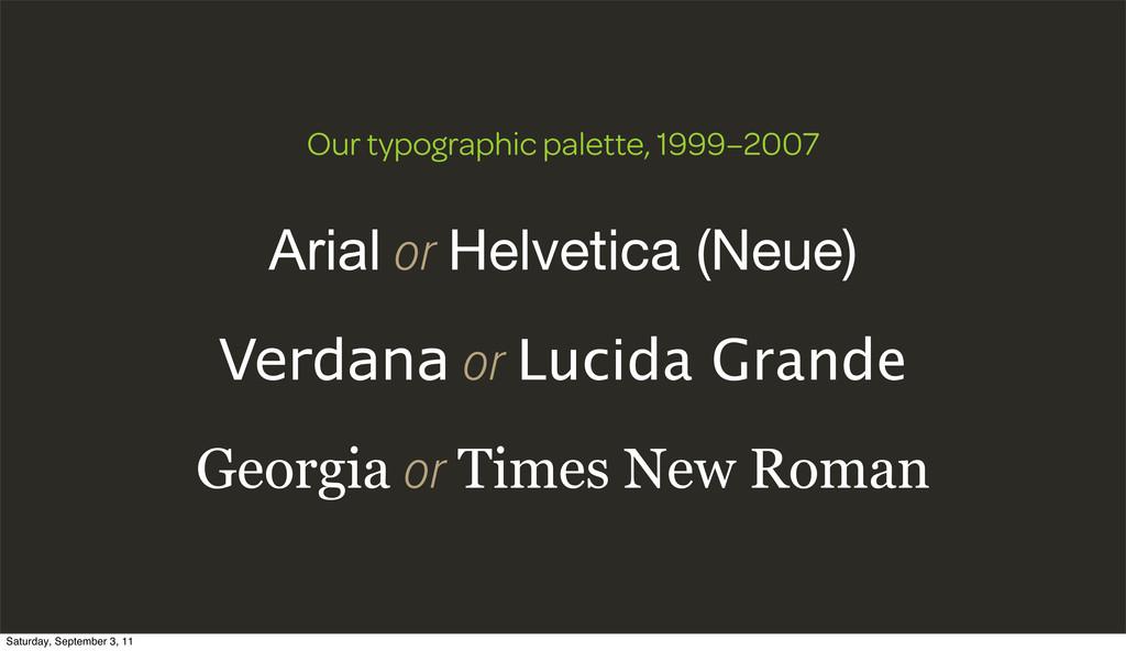 Arial or Helvetica (Neue) Verdana or Lucida Gra...
