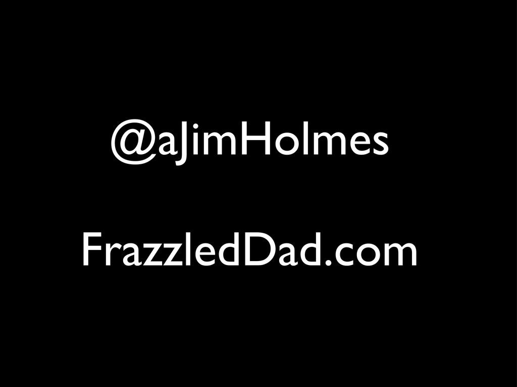 @aJimHolmes FrazzledDad.com