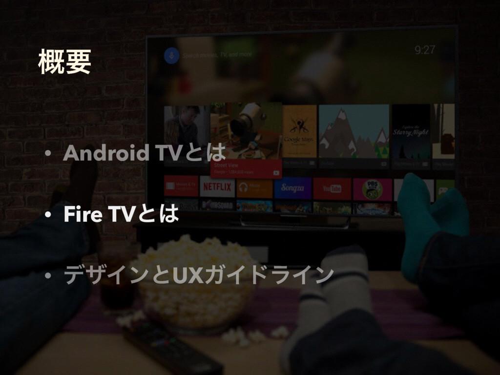 ֓ཁ • Android TVͱ • Fire TVͱ • σβΠϯͱUXΨΠυϥΠϯ