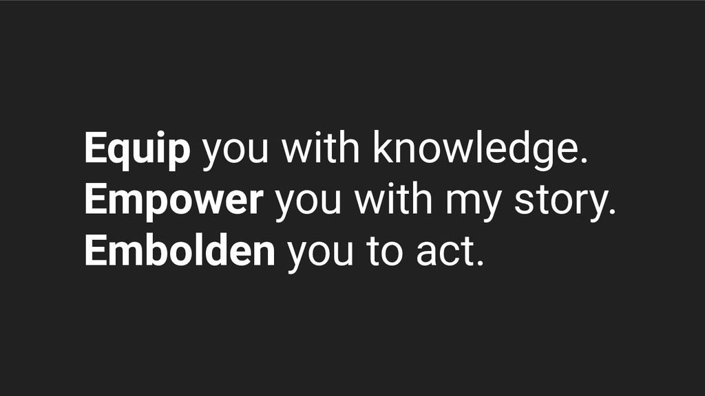 Equip you with knowledge. Empower you with my s...